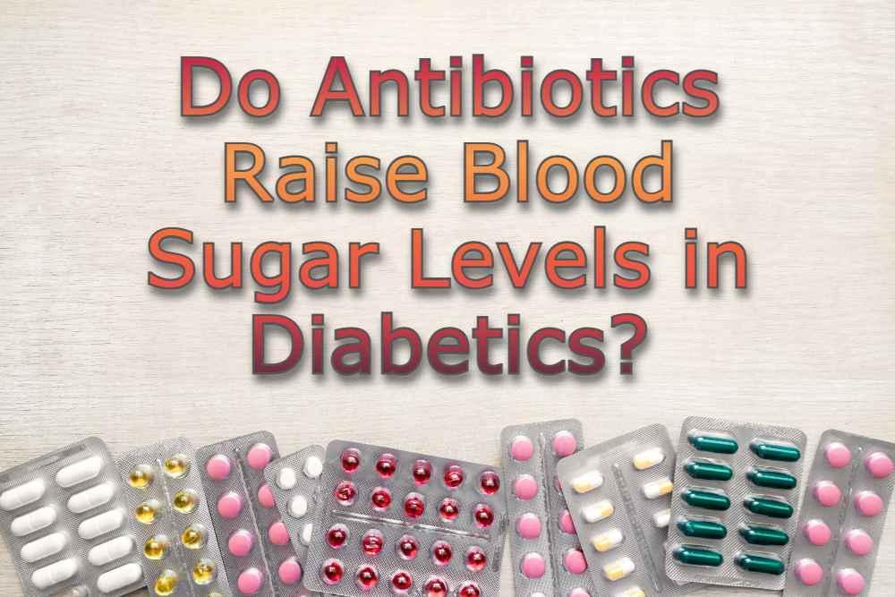 Do Antibiotics Raise Blood Sugar Levels in Diabetics?